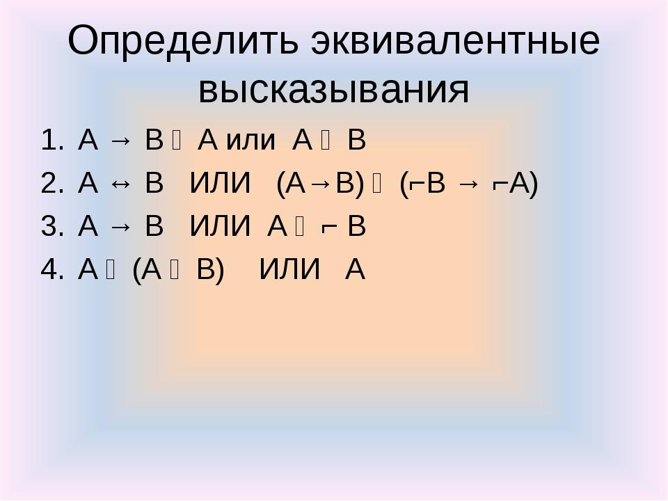 Определить эквивалентные высказывания A → B ᴧ A или А ᴠ В А ↔ В ИЛИ (А→В) ᴧ (...