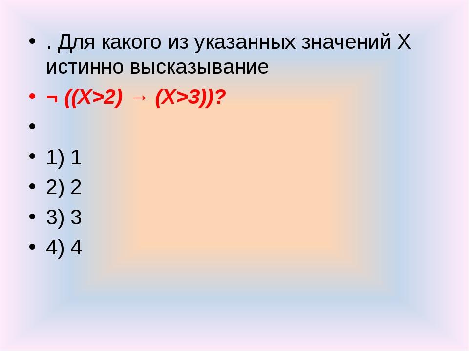 . Для какого из указанных значений X истинно высказывание ¬ ((X>2) → (X>3))?...