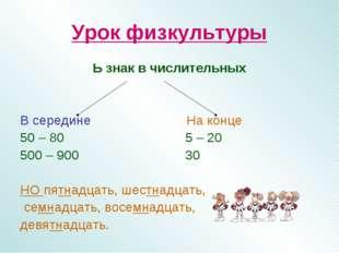 Урок физкультуры Ь знак в числительных В середине На конце 50 – 80 5 – 20 500