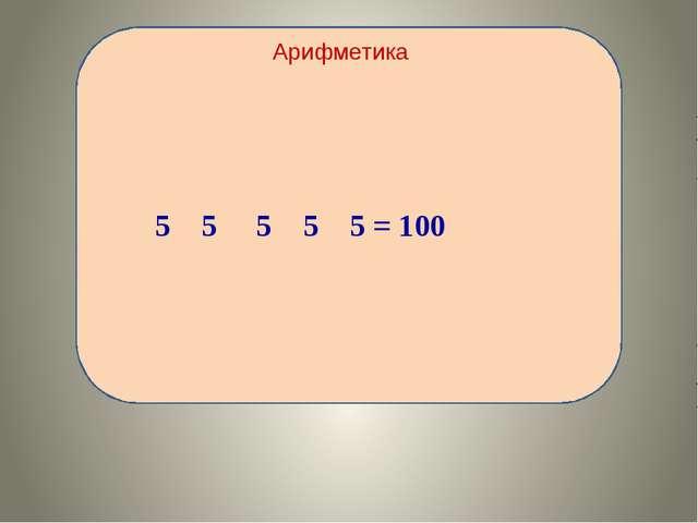 Арифметика 5 5 5 5 5 = 100
