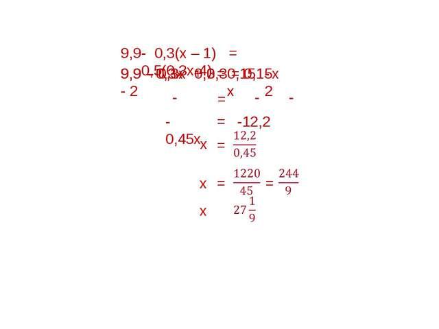 -0,45х - 2 - 0,15х - 0,3х = 9,9 - 0,3х + 0,3 = 0,15х - 2 - 0,3(х – 1) = 0,5(0...