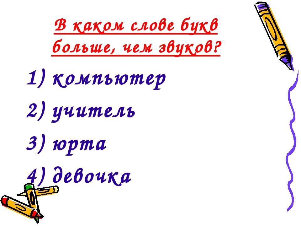 В каком слове букв больше, чем звуков? 1) компьютер 2) учитель 3) юрта 4) дев...