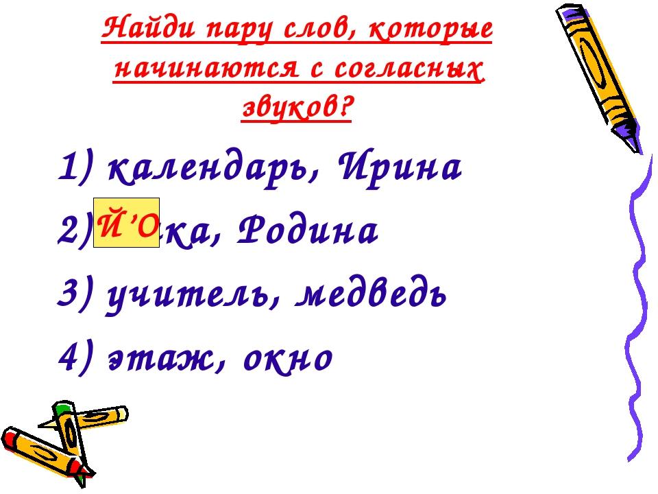 Найди пару слов, которые начинаются с согласных звуков? 1) календарь, Ирина 2...
