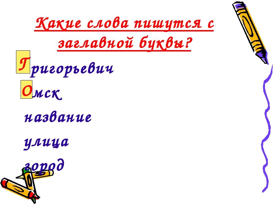 Какие слова пишутся с заглавной буквы? григорьевич омск название улица город...