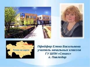 Пфейфер Елена Васильевна учитель начальных классов ГУ ШПН «Стикс» г. Павлода