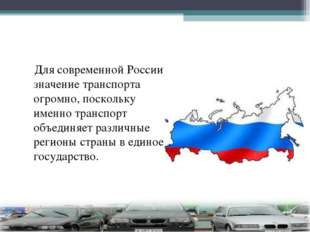 Для современной России значение транспорта огромно, поскольку именно транспо