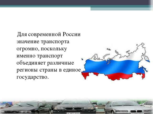 Для современной России значение транспорта огромно, поскольку именно транспо...