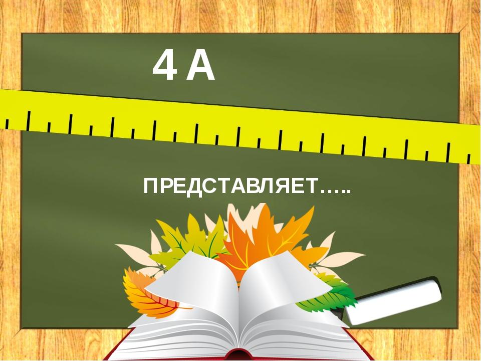 4 А ПРЕДСТАВЛЯЕТ…..