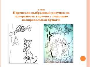 2 этап Перенесли выбранный рисунок на поверхность картона с помощью копирова