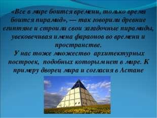 «Все в мире боится времени, только время боится пирамид», — так говорили древ
