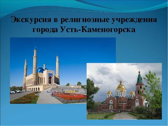 Экскурсия в религиозные учреждения города Усть-Каменогорска