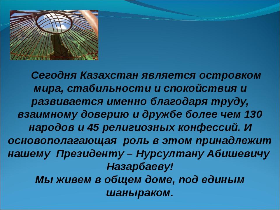 Сегодня Казахстан является островком мира, стабильности и спокойствия и разв...