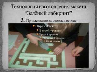 """Технология изготовления макета """"Зелёный лабиринт"""" 3. Приклеивание заготовок к"""