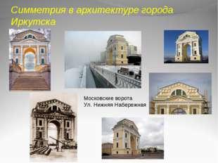 Симметрия в архитектуре города Иркутска Московские ворота Ул. Нижняя Набережная