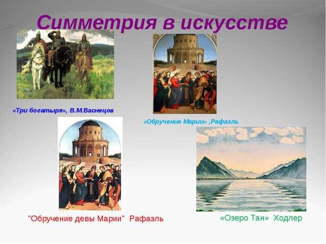 Симметрия в искусстве «Обручение Марии» ,Рафаэль «Три богатыря», В.М.Васнецов...