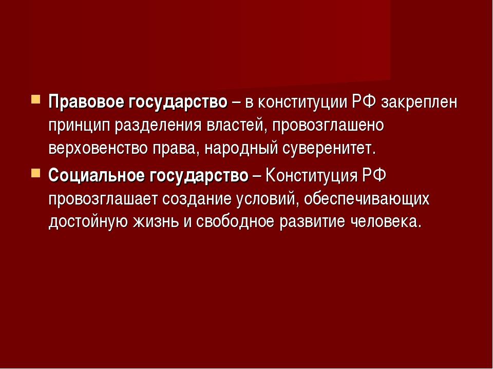 Правовое государство – в конституции РФ закреплен принцип разделения властей,...