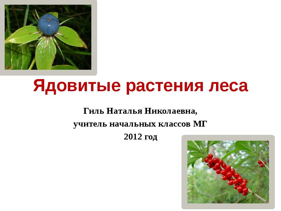 Ядовитые растения леса Гиль Наталья Николаевна, учитель начальных классов МГ...