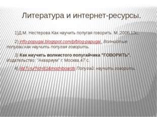 Литература и интернет-ресурсы. 1)Д.М. Нестерова Как научить попугая говорит
