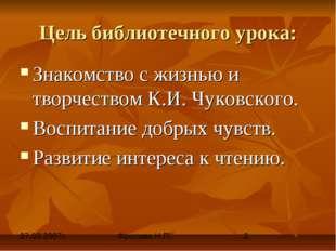 Цель библиотечного урока: Знакомство с жизнью и творчеством К.И. Чуковского.