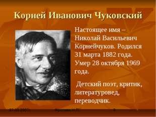 Корней Иванович Чуковский Настоящее имя – Николай Васильевич Корнейчуков. Род