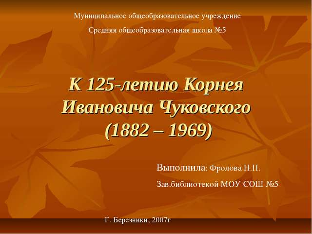 К 125-летию Корнея Ивановича Чуковского (1882 – 1969) Г. Березники, 2007г Мун...