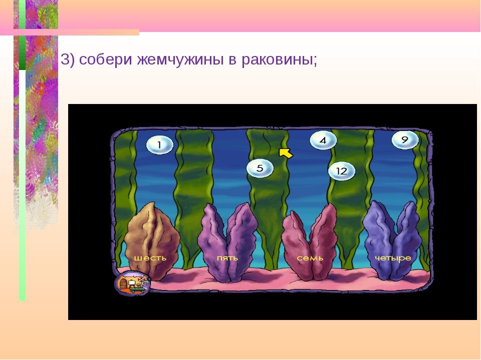 3) собери жемчужины в раковины;