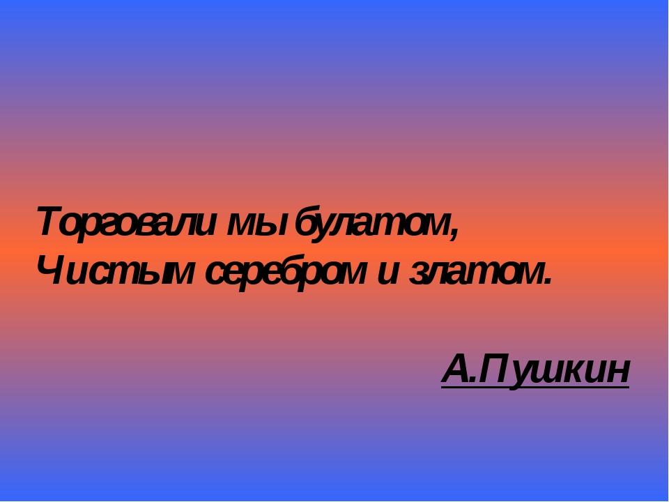 Торговали мы булатом, Чистым серебром и златом. А.Пушкин