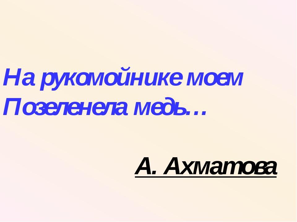 На рукомойнике моем Позеленела медь… А. Ахматова