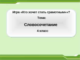 Игра «Кто хочет стать грамотным»»? Тема: Словосочетание 4 класс