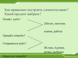 Как правильно построить словосочетание? Какой предлог выбрать? Пошёл куда? Шк