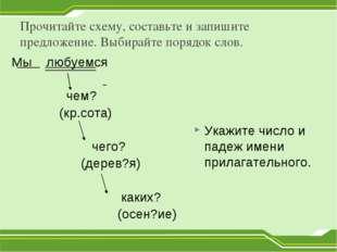 Прочитайте схему, составьте и запишите предложение. Выбирайте порядок слов. М