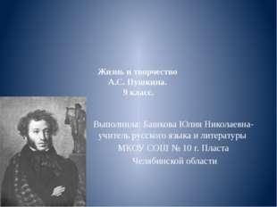 Жизнь и творчество А.С. Пушкина. 9 класс. Выполнила: Башкова Юлия Николаевна-