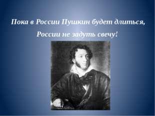 Пока в России Пушкин будет длиться, России не задуть свечу!