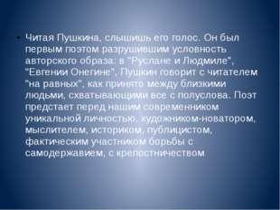 Читая Пушкина, слышишь его голос. Он был первым поэтом разрушившим условност
