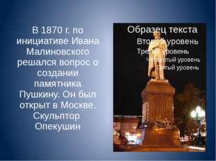 В 1870 г. по инициативе Ивана Малиновского решался вопрос о создании памятник