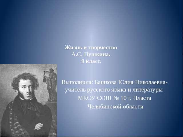 Жизнь и творчество А.С. Пушкина. 9 класс. Выполнила: Башкова Юлия Николаевна-...
