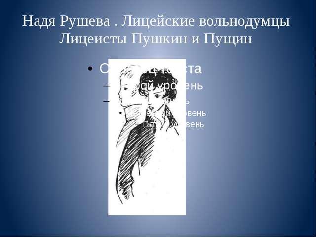 Надя Рушева . Лицейские вольнодумцы Лицеисты Пушкин и Пущин