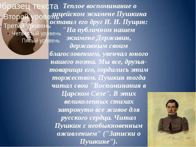 Теплое воспоминание о лицейском экзамене Пушкина оставил его друг И. И. Пущи...