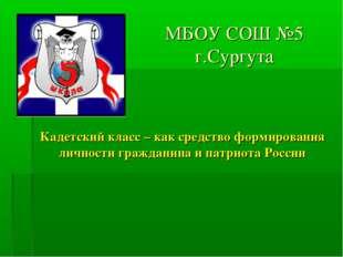 МБОУ СОШ №5 г.Сургута Кадетский класс – как средство формирования личности гр