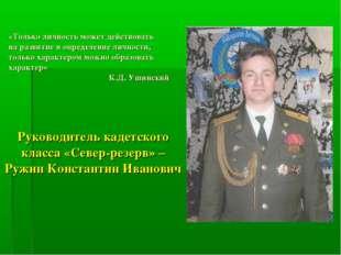 Руководитель кадетского класса «Север-резерв» – Ружин Константин Иванович «То
