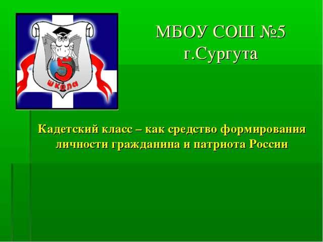 МБОУ СОШ №5 г.Сургута Кадетский класс – как средство формирования личности гр...