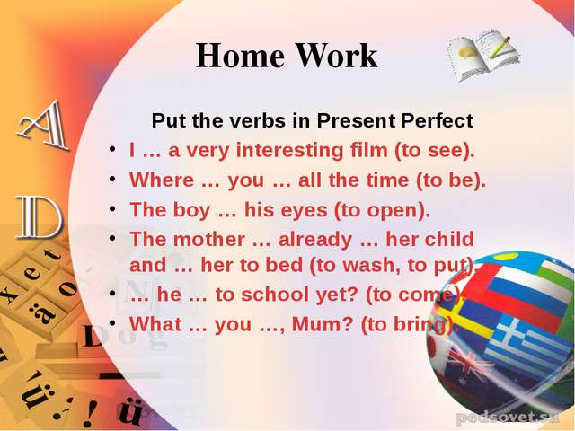 Home Work Put the verbs in Present Perfect I … a very interesting film (to se...