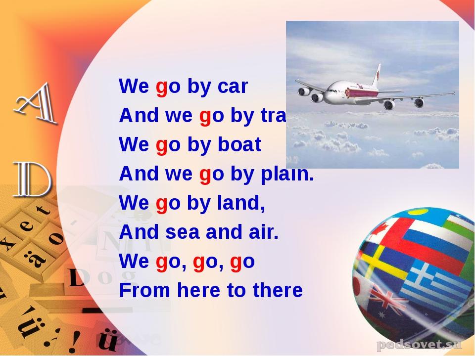 We go by car And we go by train. We go by boat And we go by plain. We go by l...