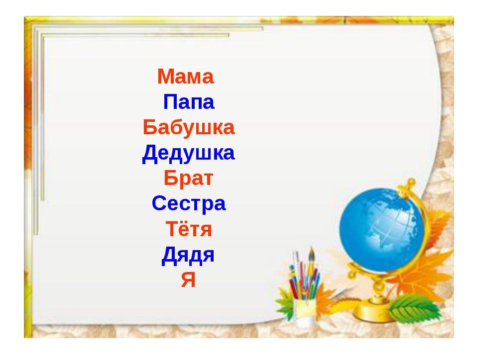 Мама Папа Бабушка Дедушка Брат Сестра Тётя Дядя Я