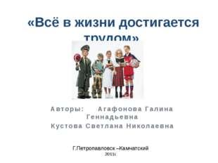 «Всё в жизни достигается трудом» Авторы: Агафонова Галина Геннадьевна Кустов
