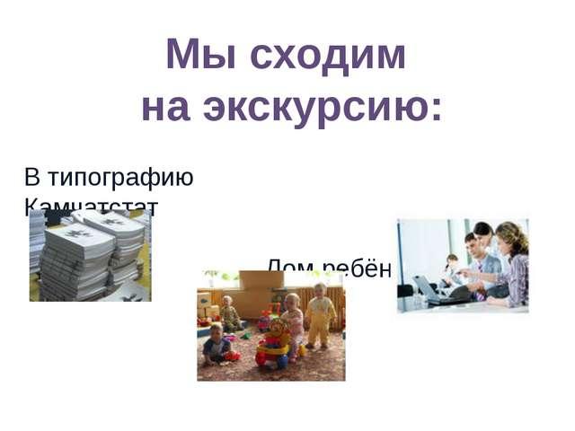 В типографию Камчатстат Дом ребёнка Мы сходим на экскурсию: