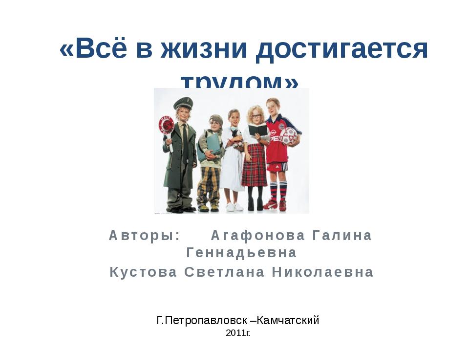 «Всё в жизни достигается трудом» Авторы: Агафонова Галина Геннадьевна Кустов...
