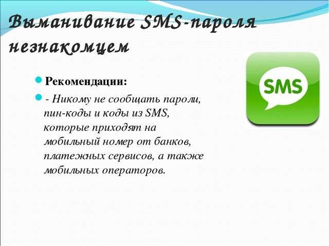 Выманивание SMS-пароля незнакомцем Рекомендации: - Никому не сообщать пароли...