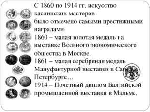 С 1860 по 1914 гг. искусство каслинских мастеров было отмечено самыми престиж