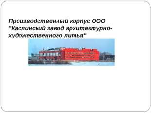 """Производственный корпус ООО """"Каслинский завод архитектурно-художественного ли"""